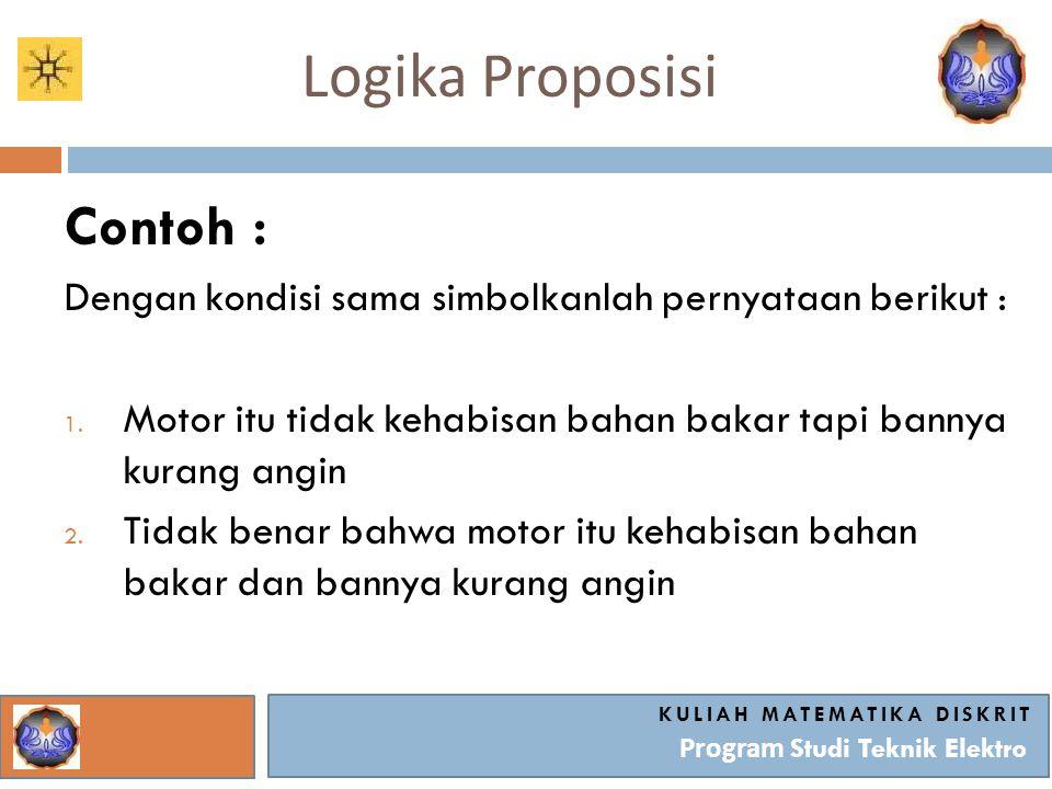 Logika Proposisi KULIAH MATEMATIKA DISKRIT Program Studi Teknik Elektro Contoh : Dengan kondisi sama simbolkanlah pernyataan berikut : 1. Motor itu ti