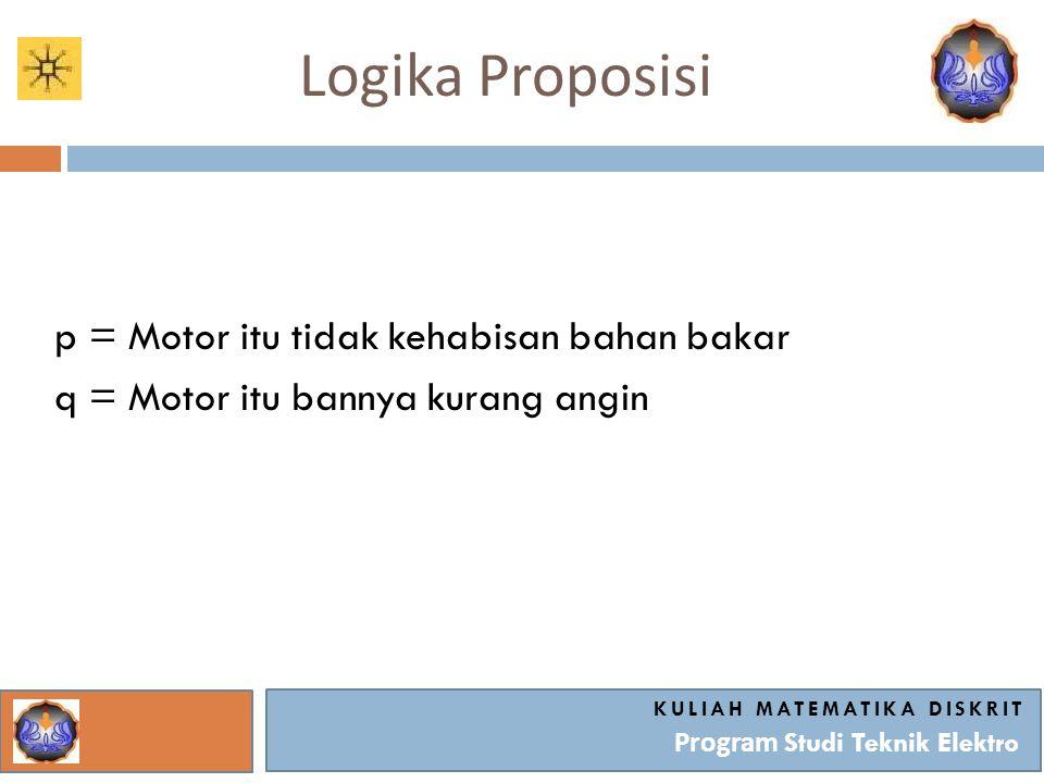Logika Proposisi KULIAH MATEMATIKA DISKRIT Program Studi Teknik Elektro p = Motor itu tidak kehabisan bahan bakar q = Motor itu bannya kurang angin