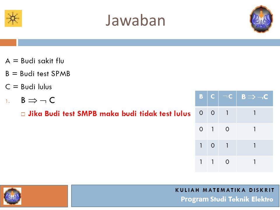Jawaban KULIAH MATEMATIKA DISKRIT Program Studi Teknik Elektro A = Budi sakit flu B = Budi test SPMB C = Budi lulus 1. B   C  Jika Budi test SMPB m