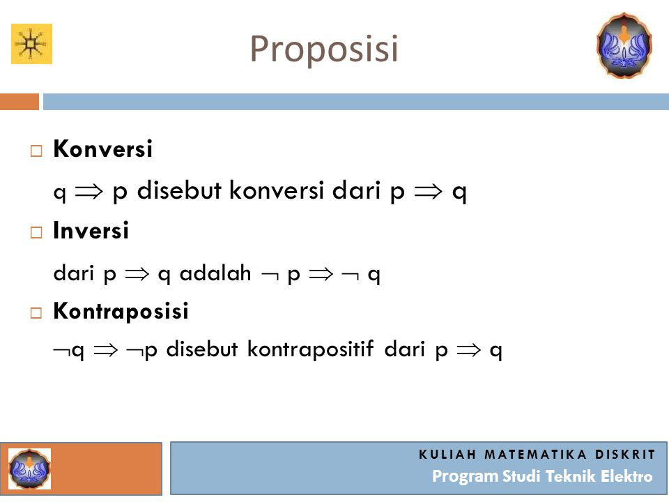 Proposisi KULIAH MATEMATIKA DISKRIT Program Studi Teknik Elektro  Konversi q  p disebut konversi dari p  q  Inversi dari p  q adalah  p   q 