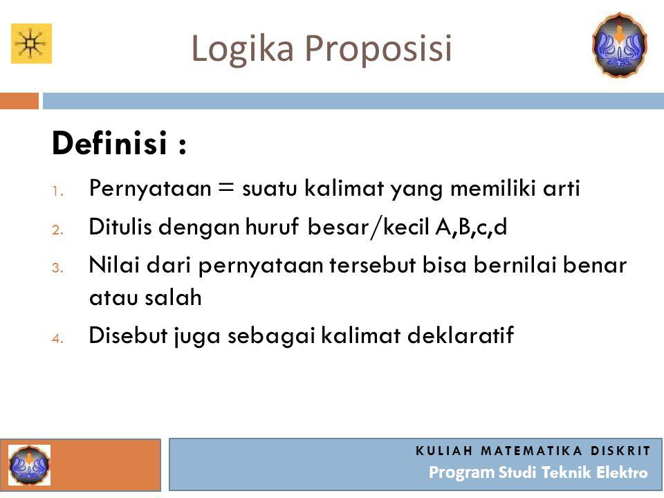 Logika Proposisi KULIAH MATEMATIKA DISKRIT Program Studi Teknik Elektro Definisi : 1. Pernyataan = suatu kalimat yang memiliki arti 2. Ditulis dengan