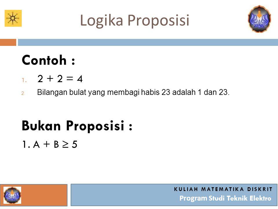 Logika Proposisi KULIAH MATEMATIKA DISKRIT Program Studi Teknik Elektro Contoh : 1. 2 + 2 = 4 2. Bilangan bulat yang membagi habis 23 adalah 1 dan 23.