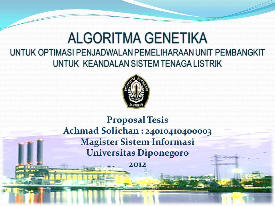 ALGORITMA GENETIKA UNTUK OPTIMASI PENJADWALAN PEMELIHARAAN UNIT PEMBANGKIT UNTUK KEANDALAN SISTEM TENAGA LISTRIK Proposal Tesis Achmad Solichan : 24010410400003 Magister Sistem Informasi Universitas Diponegoro 2012