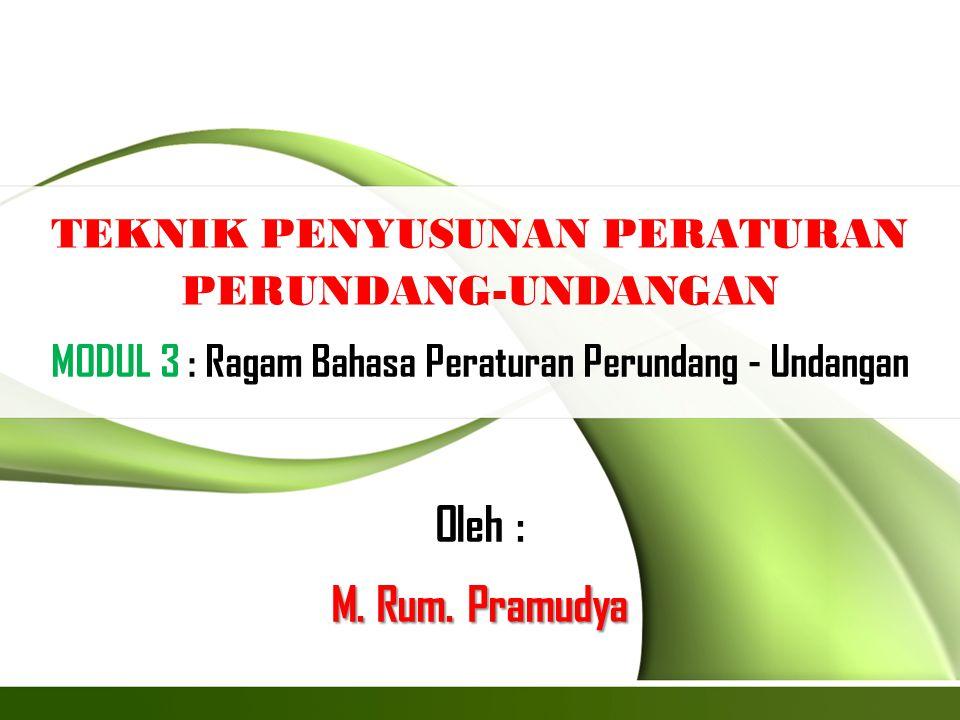 TEKNIK PENYUSUNAN PERATURAN PERUNDANG-UNDANGAN MODUL 3 : Ragam Bahasa Peraturan Perundang - Undangan Oleh : M. Rum. Pramudya