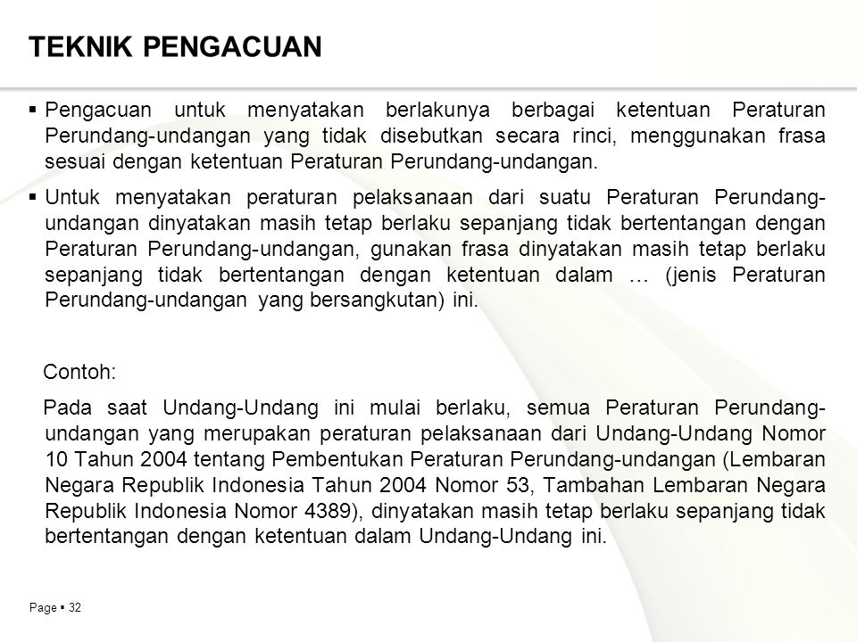 Page  32 TEKNIK PENGACUAN  Pengacuan untuk menyatakan berlakunya berbagai ketentuan Peraturan Perundang-undangan yang tidak disebutkan secara rinci, menggunakan frasa sesuai dengan ketentuan Peraturan Perundang-undangan.