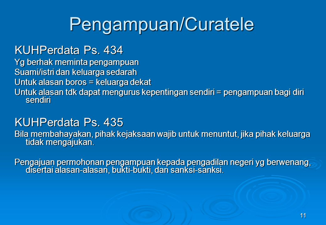 11 Pengampuan/Curatele KUHPerdata Ps. 434 Yg berhak meminta pengampuan Suami/istri dan keluarga sedarah Untuk alasan boros = keluarga dekat Untuk alas