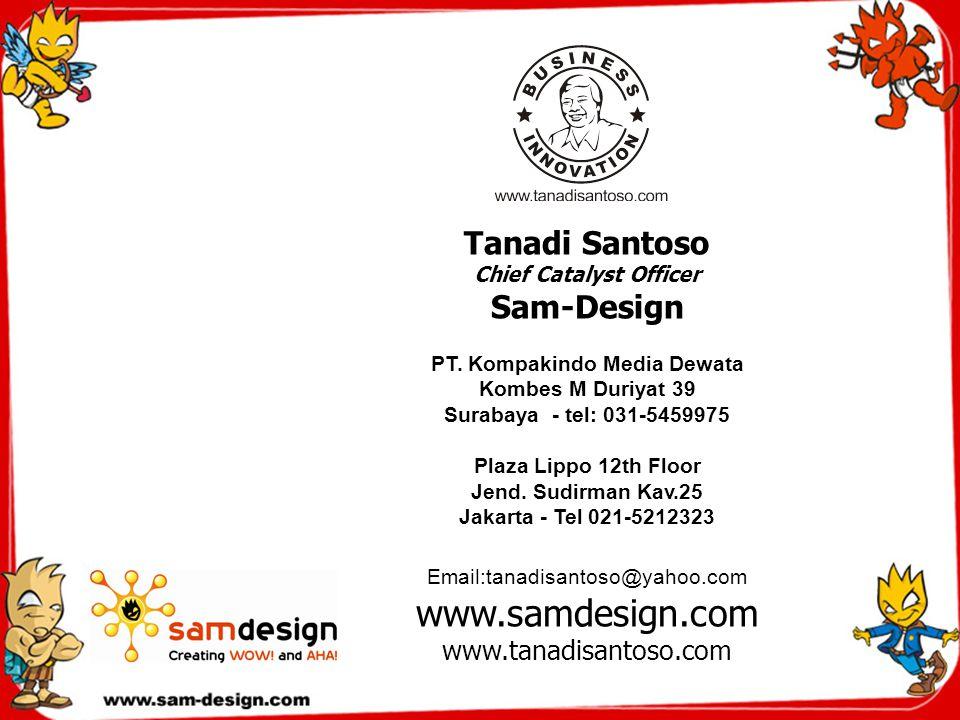 Tanadi Santoso Chief Catalyst Officer Sam-Design PT. Kompakindo Media Dewata Kombes M Duriyat 39 Surabaya - tel: 031-5459975 Plaza Lippo 12th Floor Je