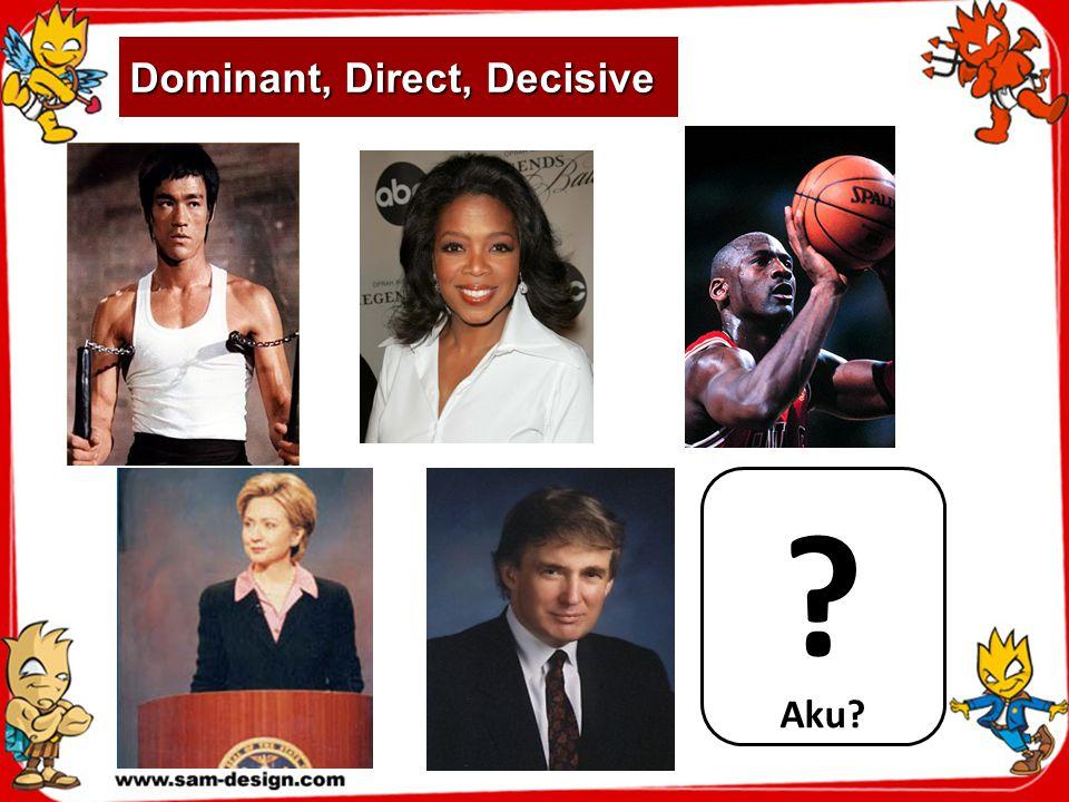 Dominant, Direct, Decisive Aku? ?