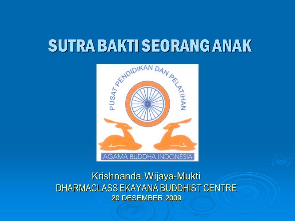 SUTRA BAKTI SEORANG ANAK Krishnanda Wijaya-Mukti DHARMACLASS EKAYANA BUDDHIST CENTRE 20 DESEMBER 2009