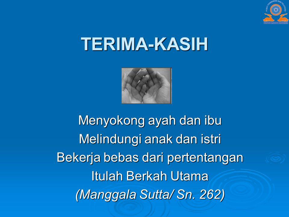 TERIMA-KASIH Menyokong ayah dan ibu Melindungi anak dan istri Bekerja bebas dari pertentangan Itulah Berkah Utama (Manggala Sutta/ Sn. 262)