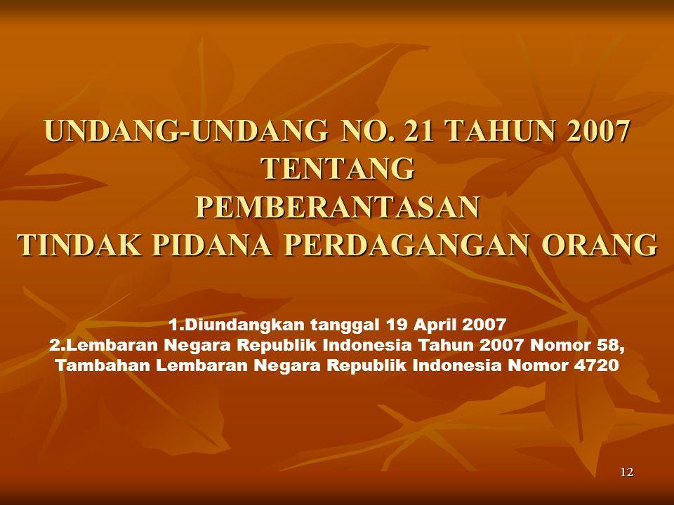 12 UNDANG-UNDANG NO. 21 TAHUN 2007 TENTANG PEMBERANTASAN TINDAK PIDANA PERDAGANGAN ORANG 1.Diundangkan tanggal 19 April 2007 2.Lembaran Negara Republi