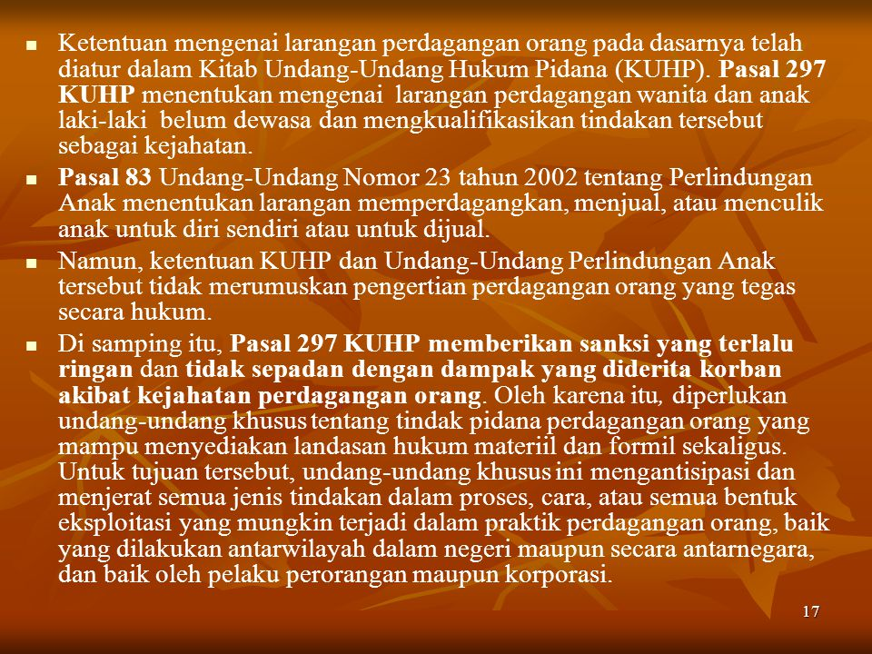 17 Ketentuan mengenai larangan perdagangan orang pada dasarnya telah diatur dalam Kitab Undang-Undang Hukum Pidana (KUHP). Pasal 297 KUHP menentukan m