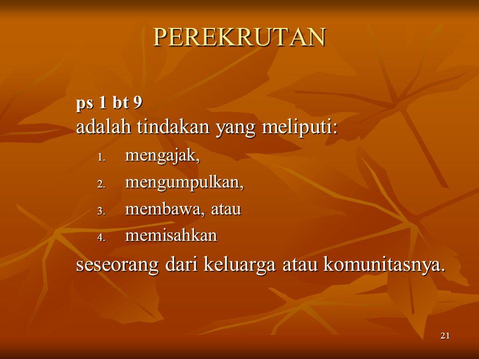 21 PEREKRUTAN ps 1 bt 9 adalah tindakan yang meliputi: 1. mengajak, 2. mengumpulkan, 3. membawa, atau 4. memisahkan seseorang dari keluarga atau komun