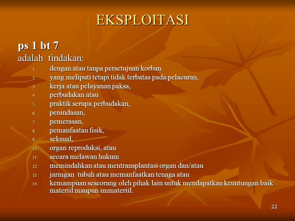 22 EKSPLOITASI ps 1 bt 7 adalah tindakan: 1. dengan atau tanpa persetujuan korban 2. yang meliputi tetapi tidak terbatas pada pelacuran, 3. kerja atau