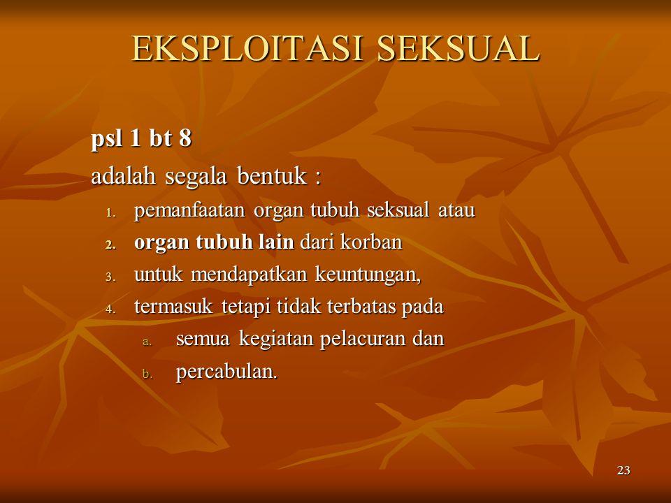 23 EKSPLOITASI SEKSUAL psl 1 bt 8 adalah segala bentuk : 1. pemanfaatan organ tubuh seksual atau 2. organ tubuh lain dari korban 3. untuk mendapatkan
