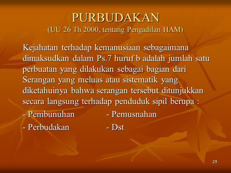 25 PURBUDAKAN (UU 26 Th 2000, tentang Pengadilan HAM) Kejahatan terhadap kemanusiaan sebagaimana dimaksudkan dalam Ps.7 huruf b adalah jumlah satu per