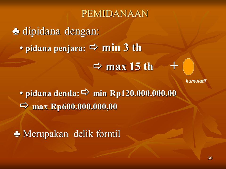 30 PEMIDANAAN ♣ dipidana dengan: ♣ dipidana dengan:  pidana penjara:  min 3 th  max 15 th +  pidana denda:  min Rp120.000.000,00  max Rp600.000.000,00 ♣ Merupakan delik formil kumulatif