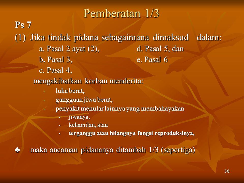 36 Pemberatan 1/3 Pemberatan 1/3 Ps 7 (1)Jika tindak pidana sebagaimana dimaksud dalam: a. Pasal 2 ayat (2), d. Pasal 5, dan b. Pasal 3, e. Pasal 6 c.
