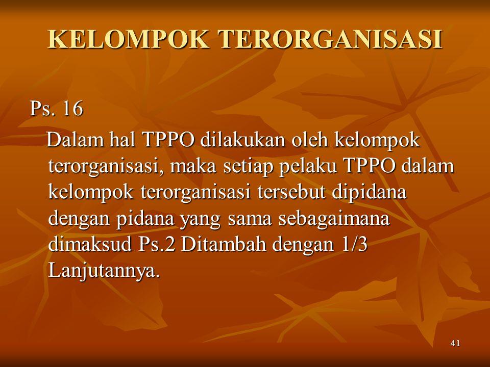 41 KELOMPOK TERORGANISASI Ps. 16 Dalam hal TPPO dilakukan oleh kelompok terorganisasi, maka setiap pelaku TPPO dalam kelompok terorganisasi tersebut d