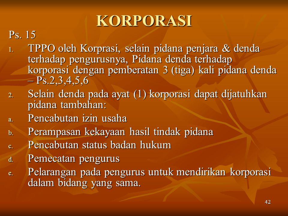 42 KORPORASI Ps. 15 1. TPPO oleh Korprasi, selain pidana penjara & denda terhadap pengurusnya, Pidana denda terhadap korporasi dengan pemberatan 3 (ti