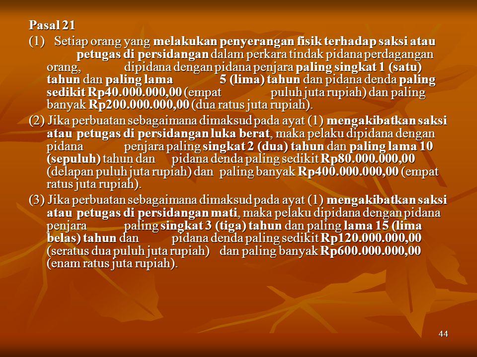 44 Pasal 21 (1) Setiap orang yang melakukan penyerangan fisik terhadap saksi atau petugas di persidangan dalam perkara tindak pidana perdagangan orang