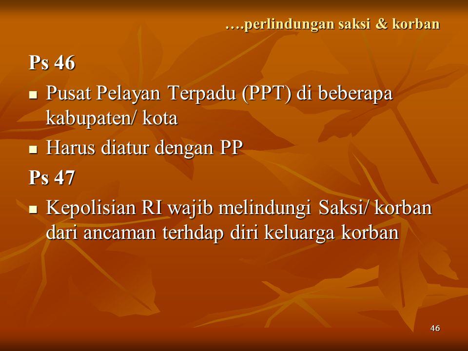 46 ….perlindungan saksi & korban Ps 46 Pusat Pelayan Terpadu (PPT) di beberapa kabupaten/ kota Pusat Pelayan Terpadu (PPT) di beberapa kabupaten/ kota
