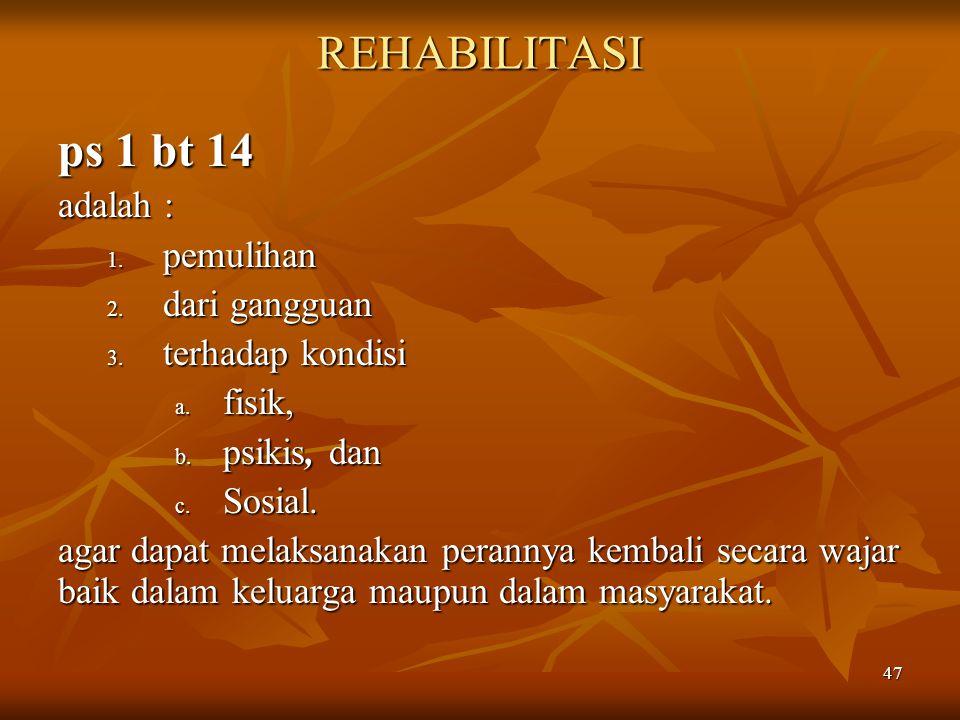 47 REHABILITASI ps 1 bt 14 adalah : 1. pemulihan 2. dari gangguan 3. terhadap kondisi a. fisik, b. psikis, dan c. Sosial. agar dapat melaksanakan pera