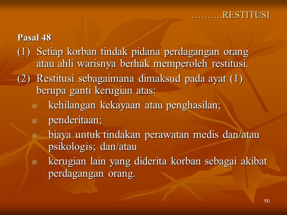 50 ……….RESTITUSI Pasal 48 (1)Setiap korban tindak pidana perdagangan orang atau ahli warisnya berhak memperoleh restitusi. (2)Restitusi sebagaimana di