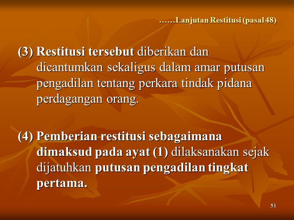 51 ……Lanjutan Restitusi (pasal 48) (3) Restitusi tersebut diberikan dan dicantumkan sekaligus dalam amar putusan pengadilan tentang perkara tindak pidana perdagangan orang.
