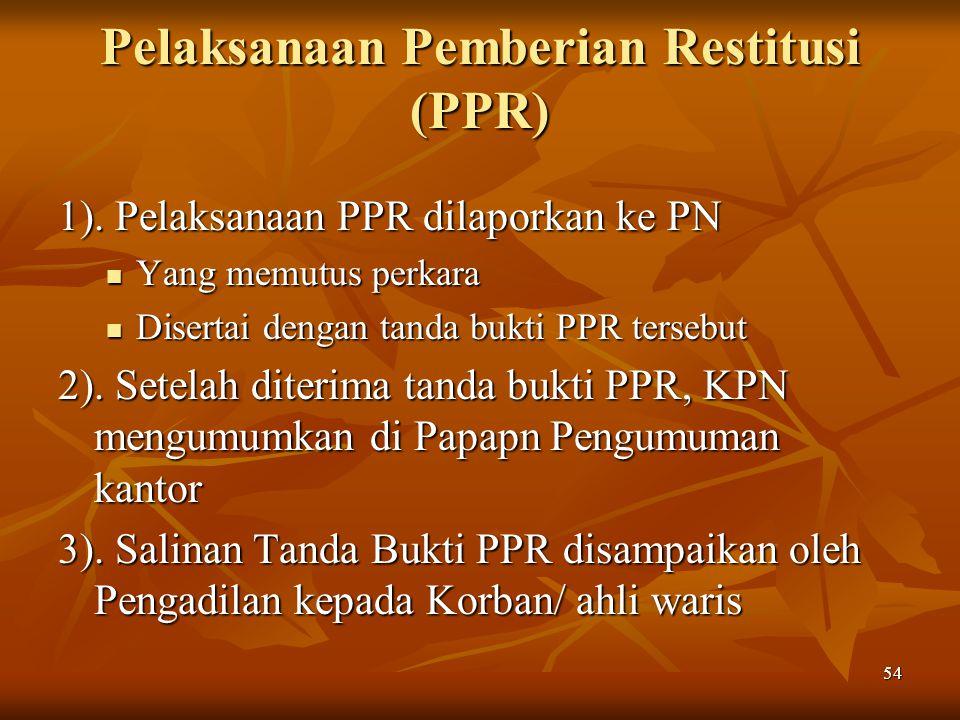 54 Pelaksanaan Pemberian Restitusi (PPR) 1). Pelaksanaan PPR dilaporkan ke PN Yang memutus perkara Yang memutus perkara Disertai dengan tanda bukti PP