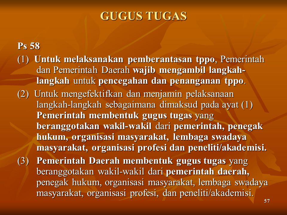 57 GUGUS TUGAS Ps 58 (1) Untuk melaksanakan pemberantasan tppo, Pemerintah dan Pemerintah Daerah wajib mengambil langkah- langkah untuk pencegahan dan
