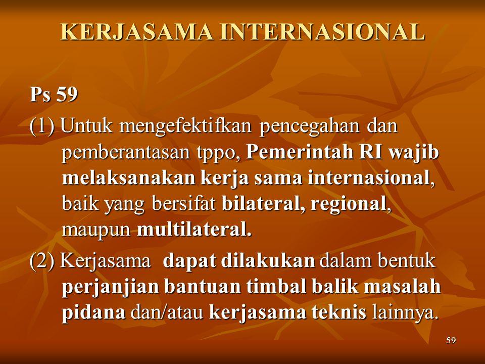 59 KERJASAMA INTERNASIONAL Ps 59 (1) Untuk mengefektifkan pencegahan dan pemberantasan tppo, Pemerintah RI wajib melaksanakan kerja sama internasional, baik yang bersifat bilateral, regional, maupun multilateral.