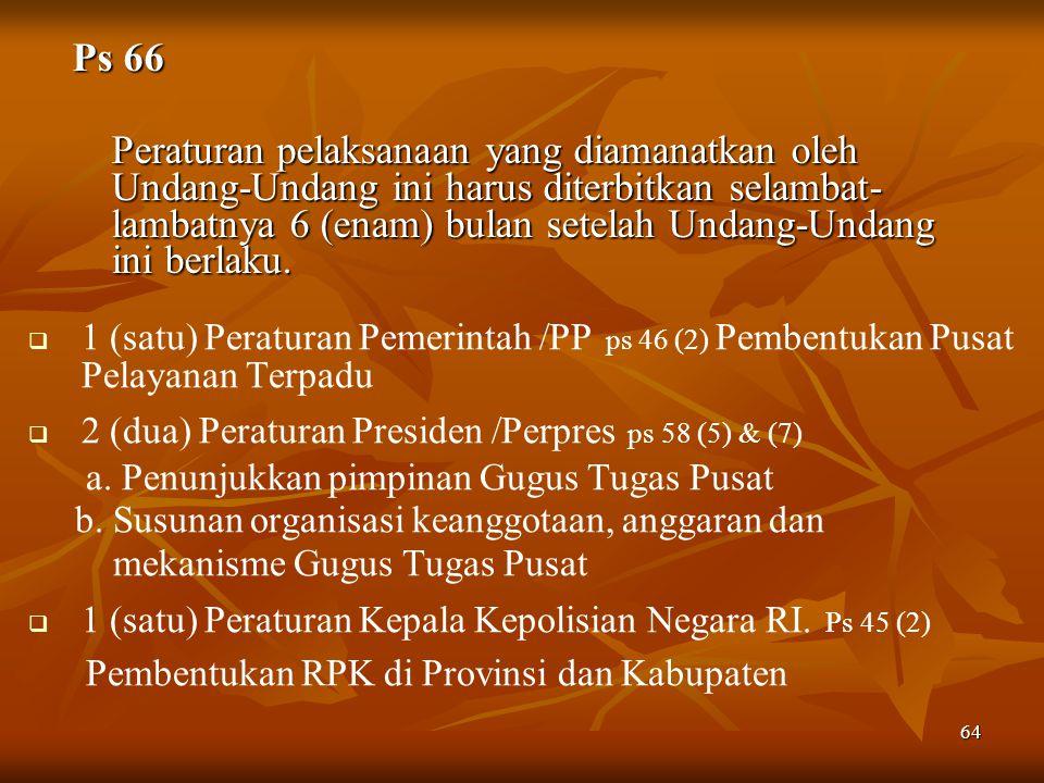 64   1 (satu) Peraturan Pemerintah /PP ps 46 (2) Pembentukan Pusat Pelayanan Terpadu   2 (dua) Peraturan Presiden /Perpres ps 58 (5) & (7) a.