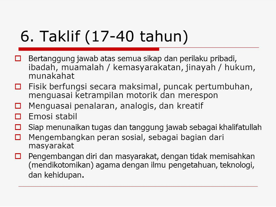 6. Taklif (17-40 tahun)  Bertanggung jawab atas semua sikap dan perilaku pribadi, ibadah, muamalah / kemasyarakatan, jinayah / hukum, munakahat  Fis