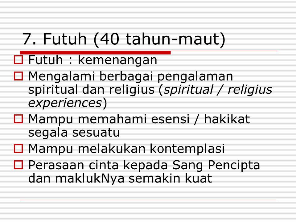 7. Futuh (40 tahun-maut)  Futuh : kemenangan  Mengalami berbagai pengalaman spiritual dan religius (spiritual / religius experiences)  Mampu memaha