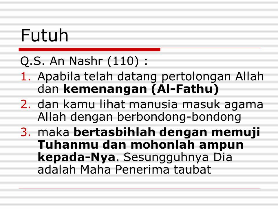 Futuh Q.S. An Nashr (110) : 1.Apabila telah datang pertolongan Allah dan kemenangan (Al-Fathu) 2.dan kamu lihat manusia masuk agama Allah dengan berbo