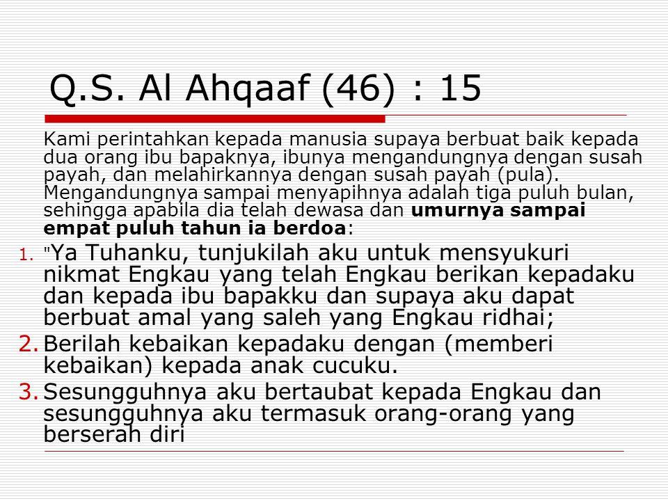 Q.S. Al Ahqaaf (46) : 15 Kami perintahkan kepada manusia supaya berbuat baik kepada dua orang ibu bapaknya, ibunya mengandungnya dengan susah payah, d