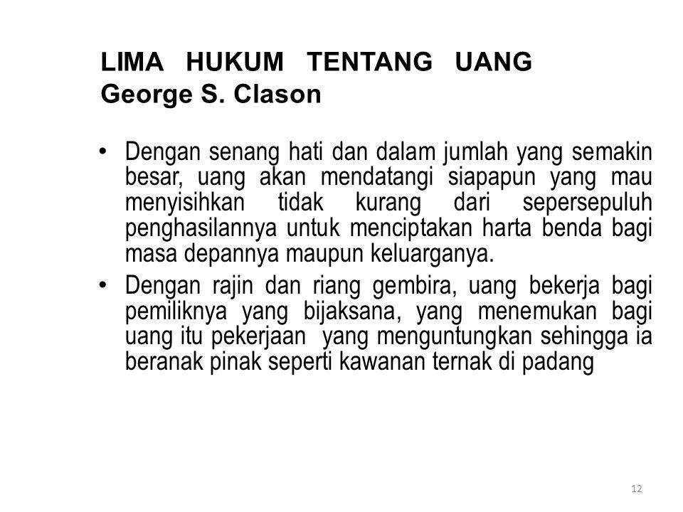 12 LIMA HUKUM TENTANG UANG George S. Clason Dengan senang hati dan dalam jumlah yang semakin besar, uang akan mendatangi siapapun yang mau menyisihkan