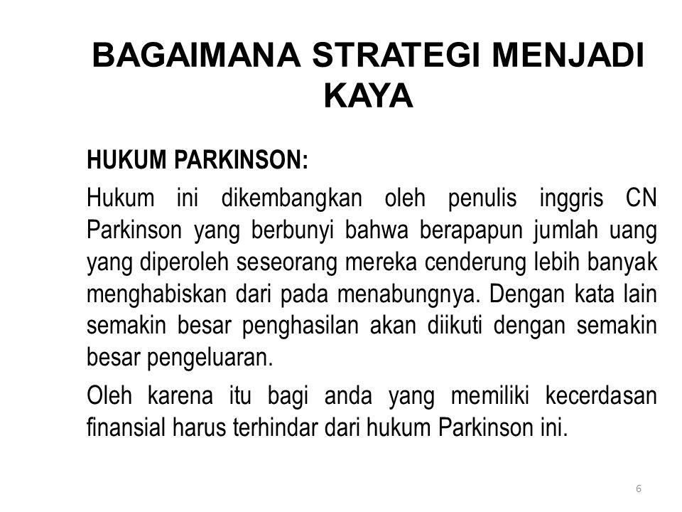 6 BAGAIMANA STRATEGI MENJADI KAYA HUKUM PARKINSON: Hukum ini dikembangkan oleh penulis inggris CN Parkinson yang berbunyi bahwa berapapun jumlah uang