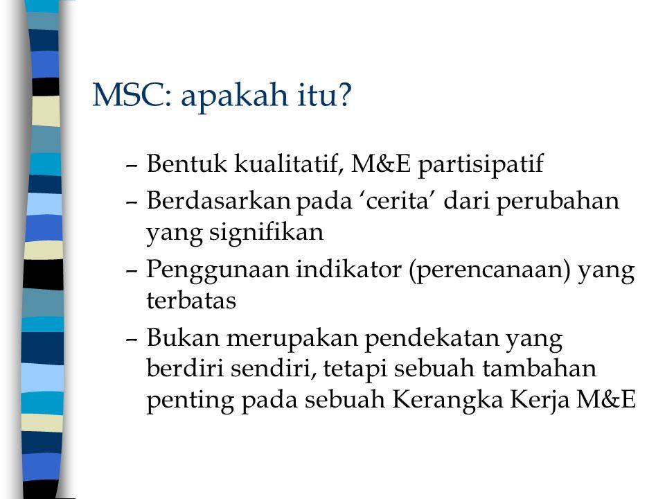 MSC: apakah itu? –Bentuk kualitatif, M&E partisipatif –Berdasarkan pada 'cerita' dari perubahan yang signifikan –Penggunaan indikator (perencanaan) ya
