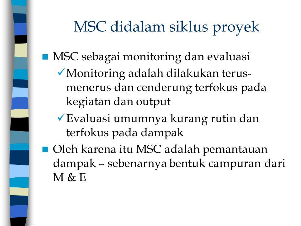 MSC didalam siklus proyek MSC sebagai monitoring dan evaluasi Monitoring adalah dilakukan terus- menerus dan cenderung terfokus pada kegiatan dan outp