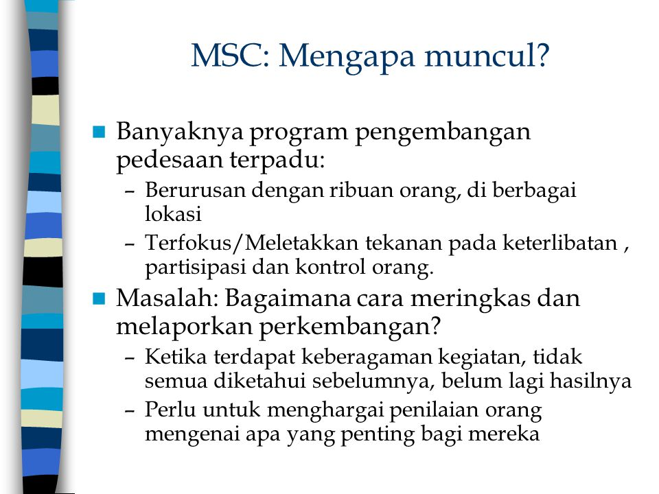 MSC: Mengapa muncul? Banyaknya program pengembangan pedesaan terpadu: –Berurusan dengan ribuan orang, di berbagai lokasi –Terfokus/Meletakkan tekanan