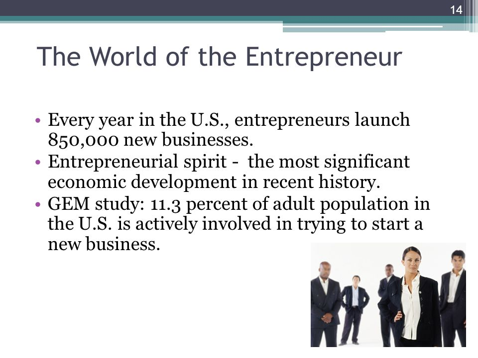 The World of the Entrepreneur Every year in the U.S., entrepreneurs launch 850,000 new businesses. Entrepreneurial spirit - the most significant econo