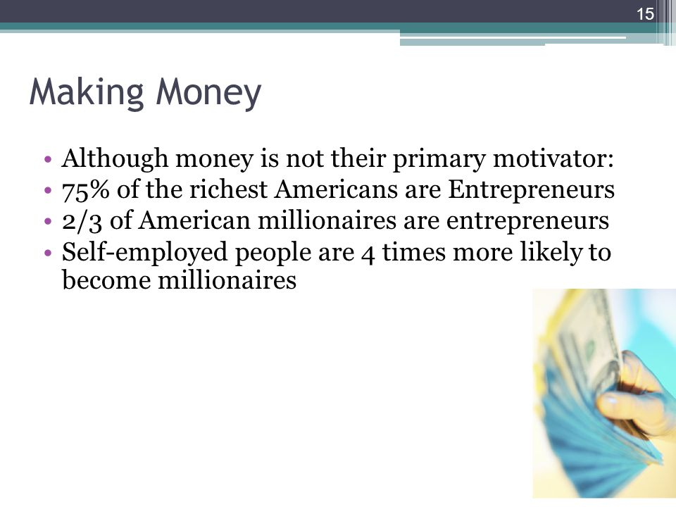 Making Money Although money is not their primary motivator: 75% of the richest Americans are Entrepreneurs 2/3 of American millionaires are entreprene