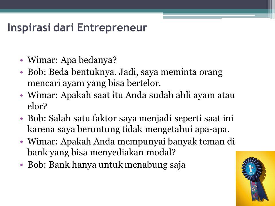 Inspirasi dari Entrepreneur Wimar: Apa bedanya? Bob: Beda bentuknya. Jadi, saya meminta orang mencari ayam yang bisa bertelor. Wimar: Apakah saat itu