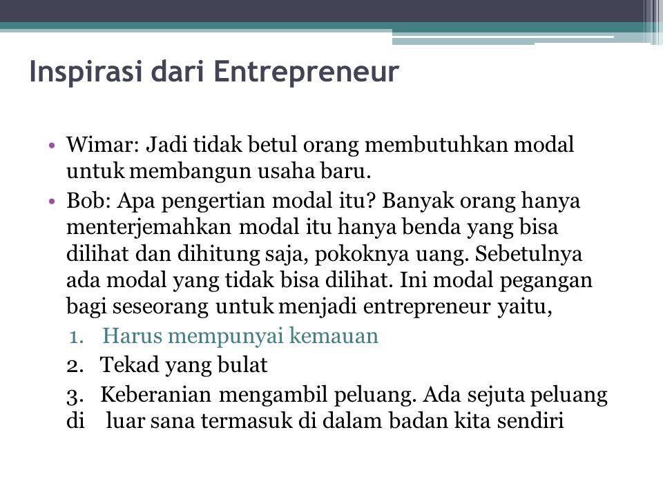 Inspirasi dari Entrepreneur Wimar: Jadi tidak betul orang membutuhkan modal untuk membangun usaha baru. Bob: Apa pengertian modal itu? Banyak orang ha