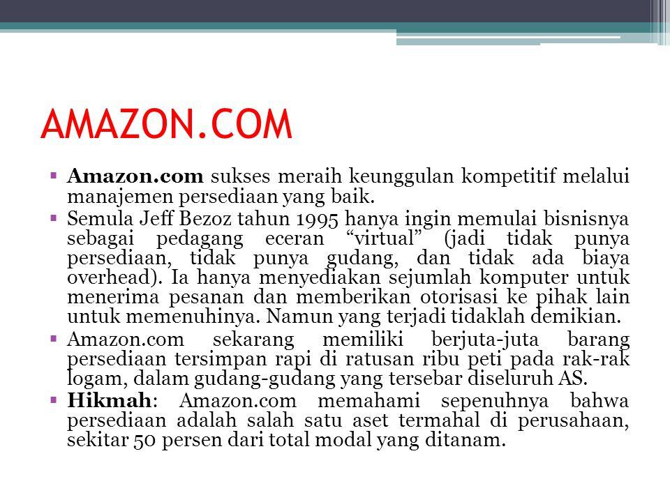  Amazon.com sukses meraih keunggulan kompetitif melalui manajemen persediaan yang baik.  Semula Jeff Bezoz tahun 1995 hanya ingin memulai bisnisnya