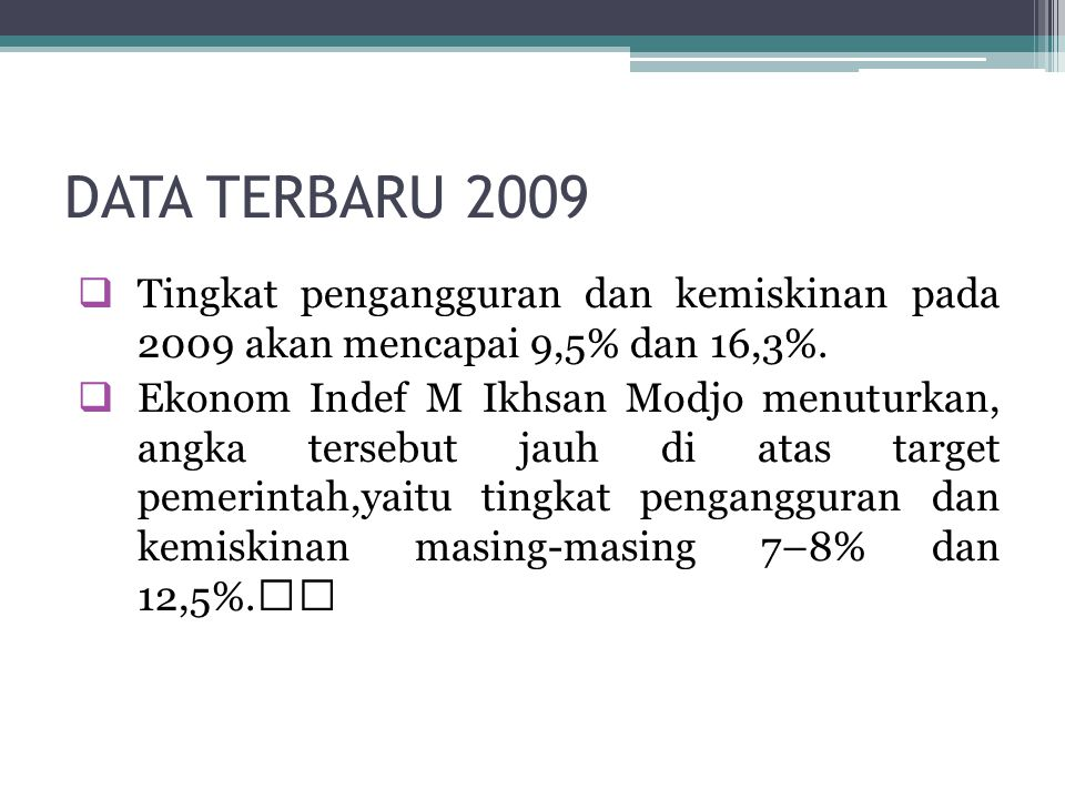 DATA TERBARU 2009  Tingkat pengangguran dan kemiskinan pada 2009 akan mencapai 9,5% dan 16,3%.