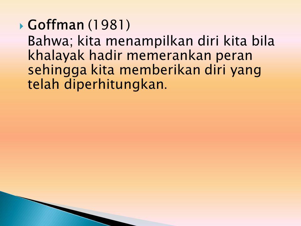  Goffman (1981) Bahwa; kita menampilkan diri kita bila khalayak hadir memerankan peran sehingga kita memberikan diri yang telah diperhitungkan.
