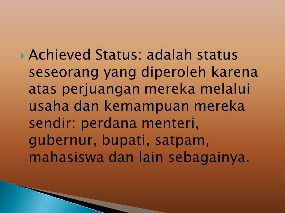  Achieved Status: adalah status seseorang yang diperoleh karena atas perjuangan mereka melalui usaha dan kemampuan mereka sendir: perdana menteri, gubernur, bupati, satpam, mahasiswa dan lain sebagainya.